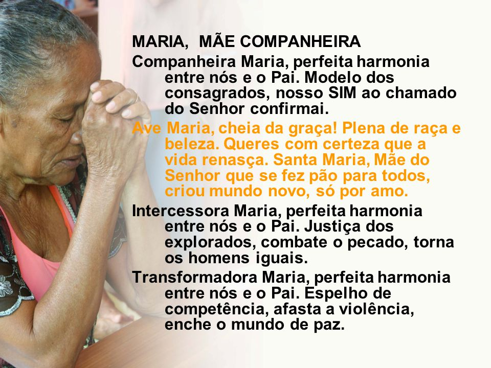 MARIA, MÃE COMPANHEIRA Companheira Maria, perfeita harmonia entre nós e o Pai. Modelo dos consagrados, nosso SIM ao chamado do Senhor confirmai.