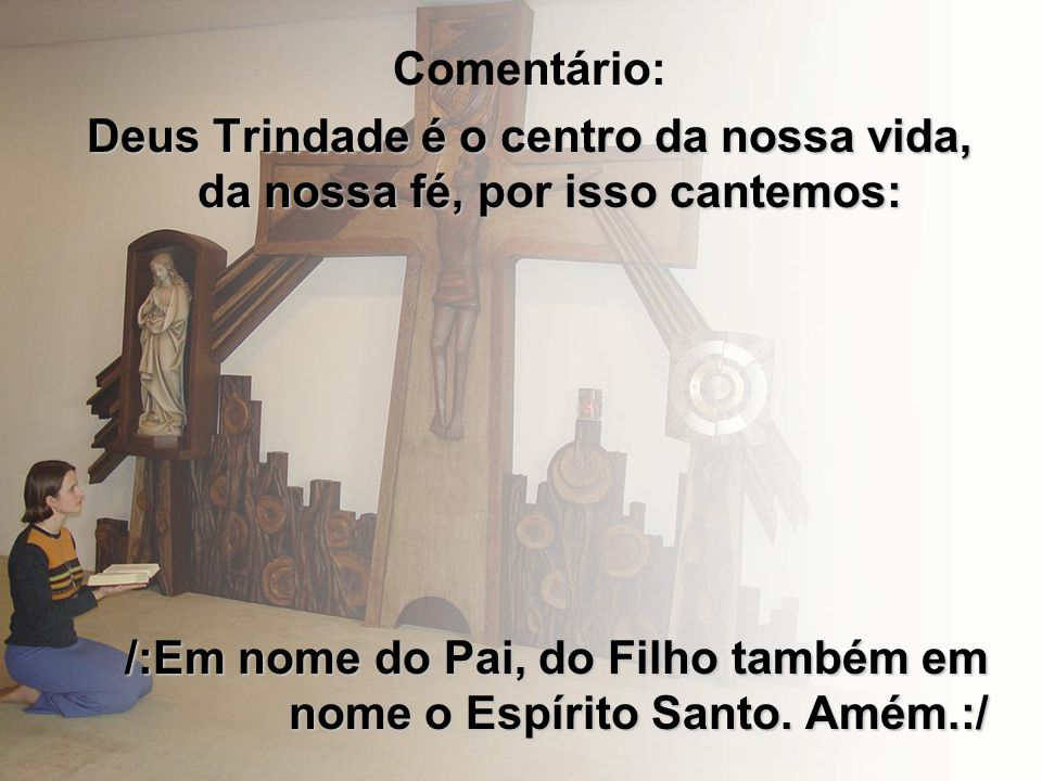 Comentário: Deus Trindade é o centro da nossa vida, da nossa fé, por isso cantemos: