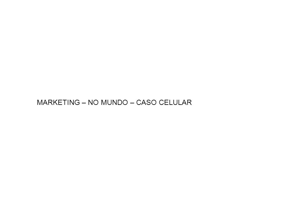 MARKETING – NO MUNDO – CASO CELULAR