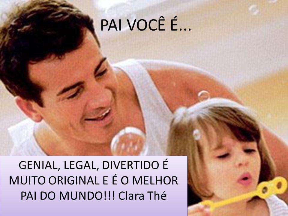 PAI VOCÊ É... GENIAL, LEGAL, DIVERTIDO É MUITO ORIGINAL E É O MELHOR PAI DO MUNDO!!! Clara Thé