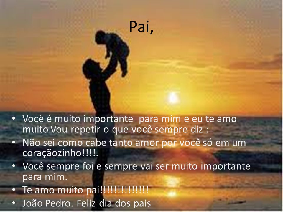 Pai, Você é muito importante para mim e eu te amo muito.Vou repetir o que você sempre diz :
