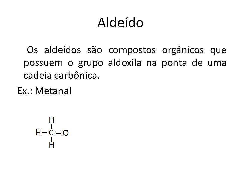 Aldeído Os aldeídos são compostos orgânicos que possuem o grupo aldoxila na ponta de uma cadeia carbônica.