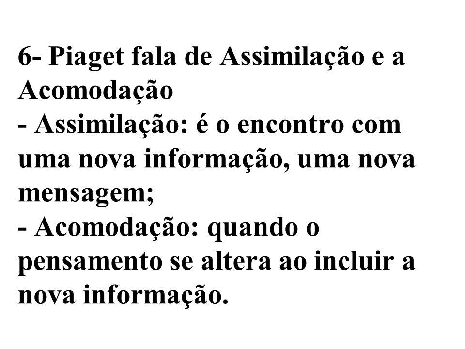 6- Piaget fala de Assimilação e a Acomodação - Assimilação: é o encontro com uma nova informação, uma nova mensagem; - Acomodação: quando o pensamento se altera ao incluir a nova informação.