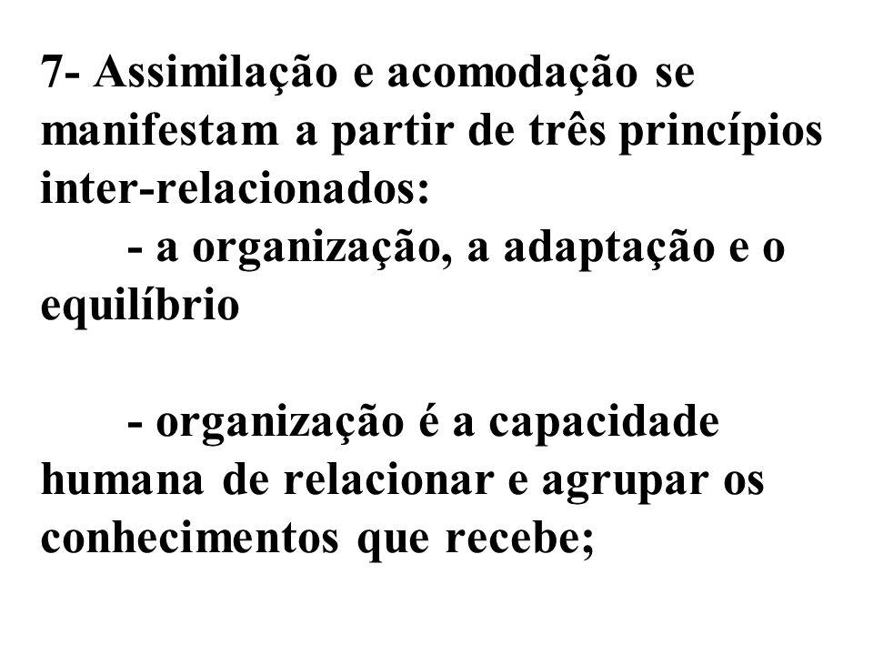 7- Assimilação e acomodação se manifestam a partir de três princípios inter-relacionados: - a organização, a adaptação e o equilíbrio - organização é a capacidade humana de relacionar e agrupar os conhecimentos que recebe;