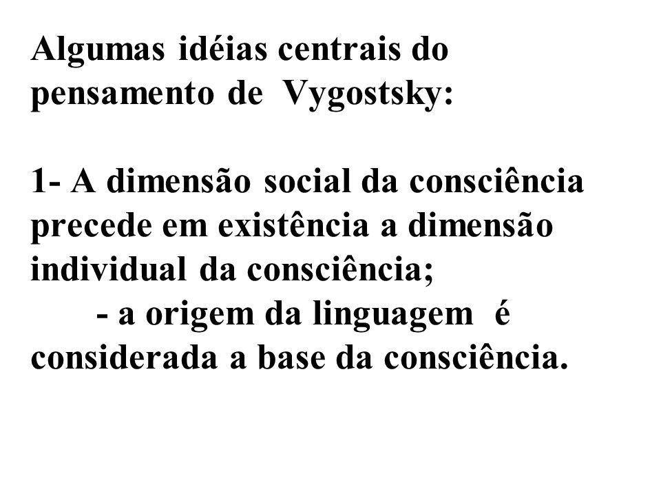 Algumas idéias centrais do pensamento de Vygostsky: 1- A dimensão social da consciência precede em existência a dimensão individual da consciência; - a origem da linguagem é considerada a base da consciência.