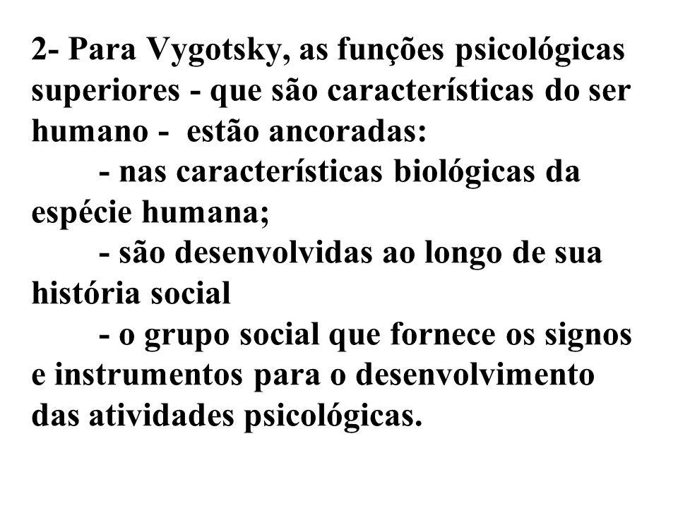 2- Para Vygotsky, as funções psicológicas superiores - que são características do ser humano - estão ancoradas: - nas características biológicas da espécie humana; - são desenvolvidas ao longo de sua história social - o grupo social que fornece os signos e instrumentos para o desenvolvimento das atividades psicológicas.