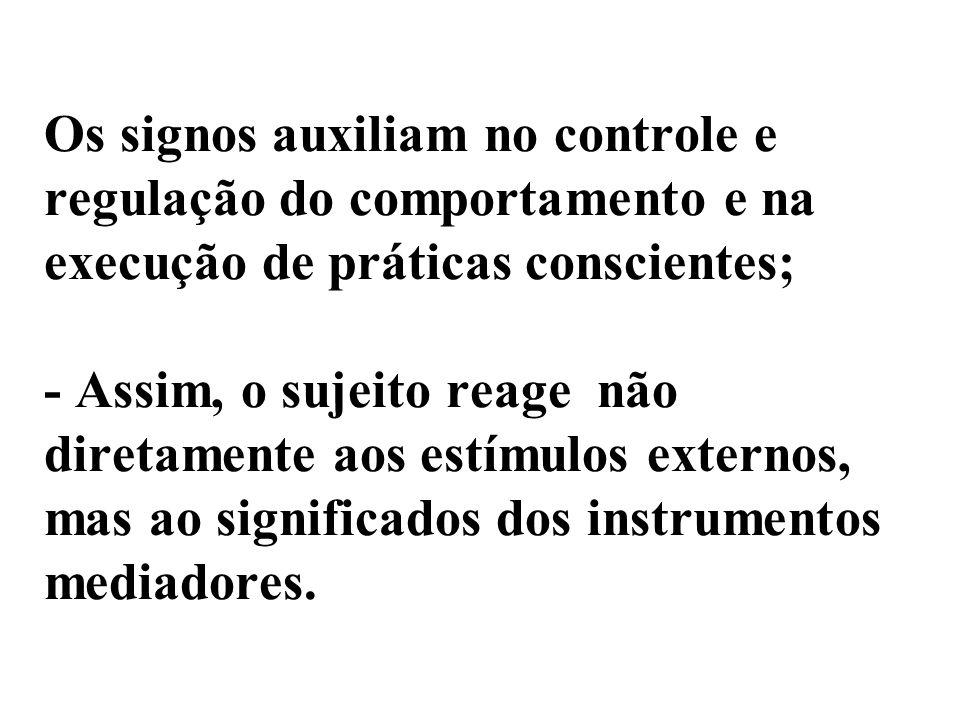Os signos auxiliam no controle e regulação do comportamento e na execução de práticas conscientes; - Assim, o sujeito reage não diretamente aos estímulos externos, mas ao significados dos instrumentos mediadores.