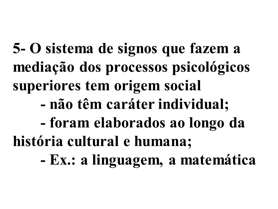 5- O sistema de signos que fazem a mediação dos processos psicológicos superiores tem origem social - não têm caráter individual; - foram elaborados ao longo da história cultural e humana; - Ex.: a linguagem, a matemática