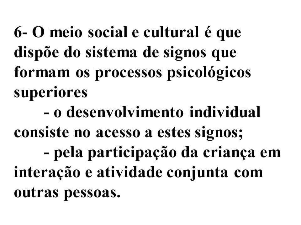 6- O meio social e cultural é que dispõe do sistema de signos que formam os processos psicológicos superiores - o desenvolvimento individual consiste no acesso a estes signos; - pela participação da criança em interação e atividade conjunta com outras pessoas.