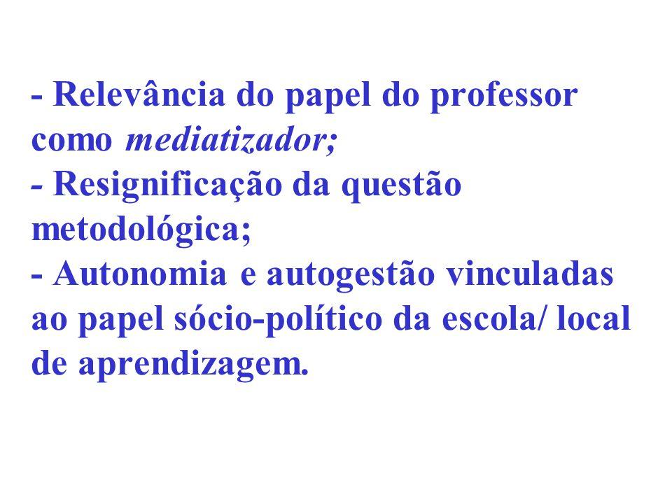 - Relevância do papel do professor como mediatizador; - Resignificação da questão metodológica; - Autonomia e autogestão vinculadas ao papel sócio-político da escola/ local de aprendizagem.