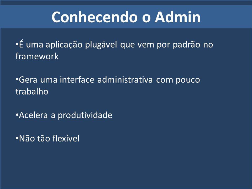 Conhecendo o Admin É uma aplicação plugável que vem por padrão no framework. Gera uma interface administrativa com pouco trabalho.