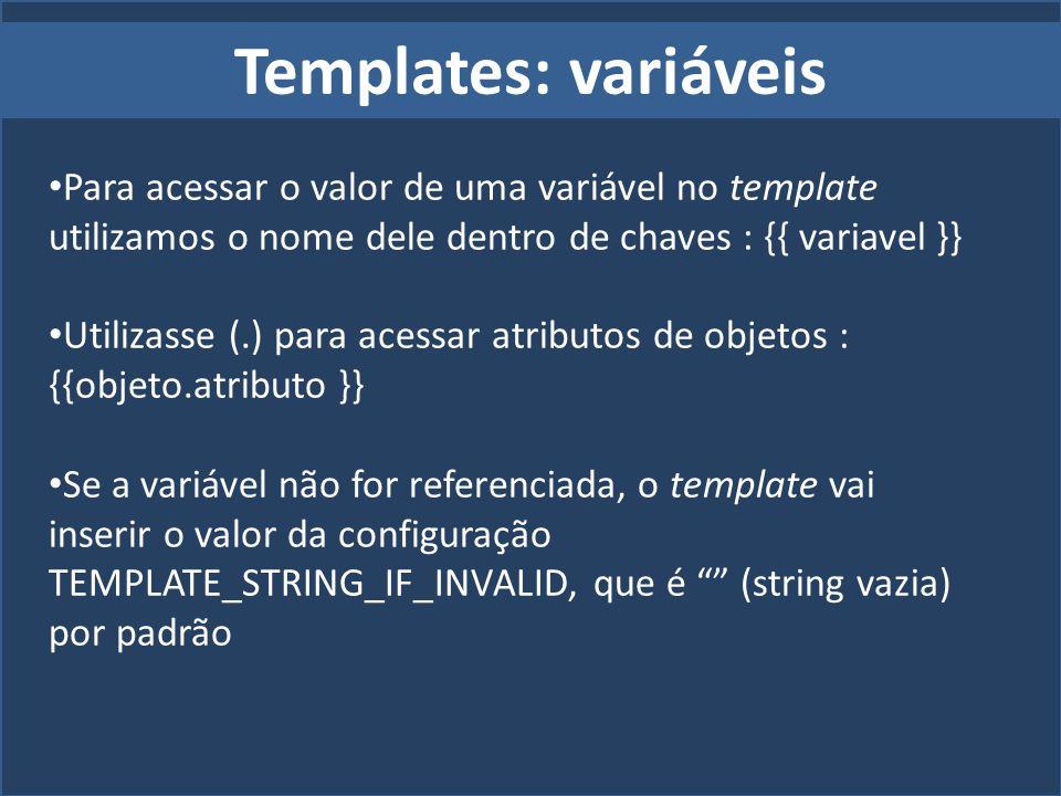Templates: variáveis Para acessar o valor de uma variável no template utilizamos o nome dele dentro de chaves : {{ variavel }}