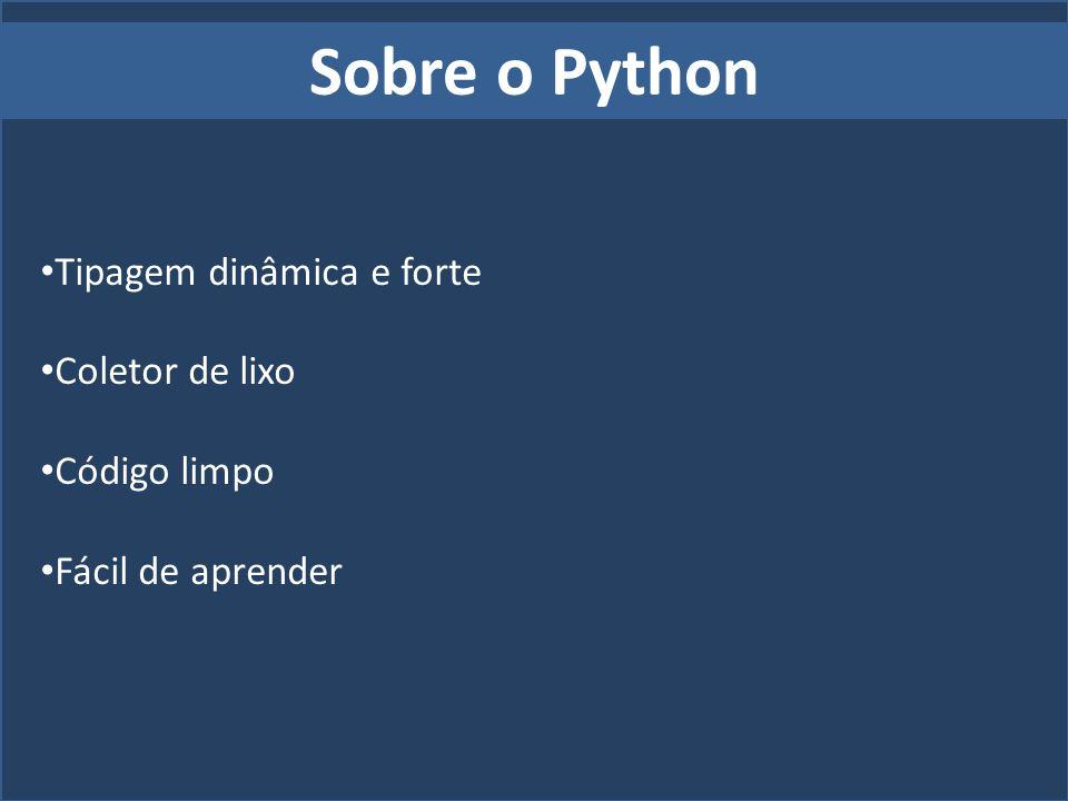 Sobre o Python Tipagem dinâmica e forte Coletor de lixo Código limpo