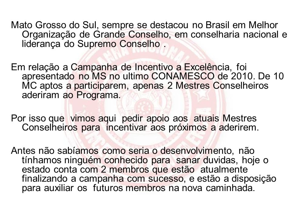 Mato Grosso do Sul, sempre se destacou no Brasil em Melhor Organização de Grande Conselho, em conselharia nacional e liderança do Supremo Conselho .