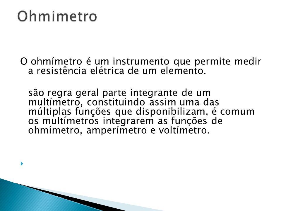 Ohmimetro O ohmímetro é um instrumento que permite medir a resistência elétrica de um elemento.
