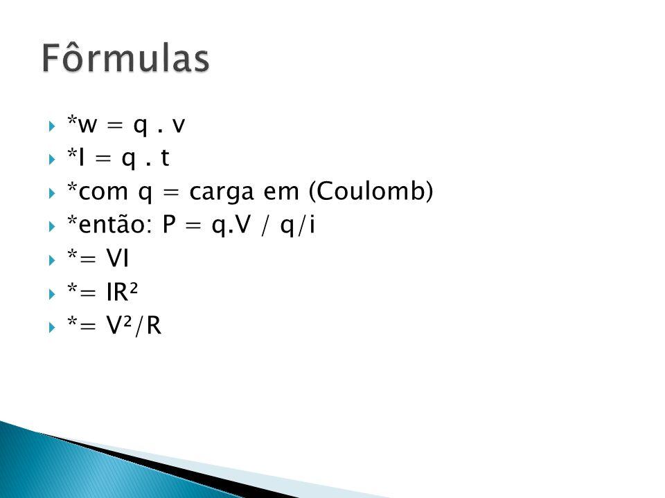 Fôrmulas *w = q . v *I = q . t *com q = carga em (Coulomb)