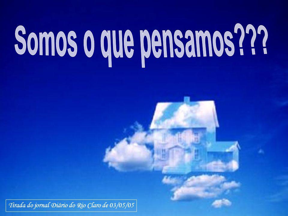 Somos o que pensamos Tirada do jornal Diário do Rio Claro de 03/05/05