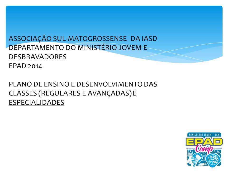 ASSOCIAÇÃO SUL-MATOGROSSENSE DA IASD DEPARTAMENTO DO MINISTÉRIO JOVEM E DESBRAVADORES EPAD 2014 PLANO DE ENSINO E DESENVOLVIMENTO DAS CLASSES (REGULARES E AVANÇADAS) E ESPECIALIDADES