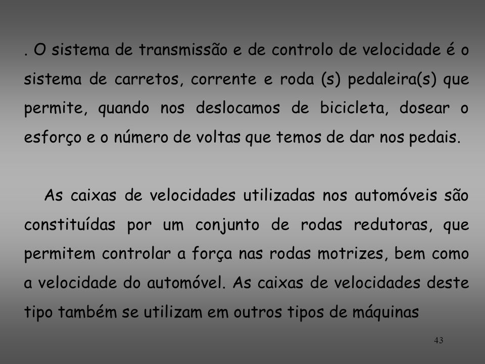 . O sistema de transmissão e de controlo de velocidade é o sistema de carretos, corrente e roda (s) pedaleira(s) que permite, quando nos deslocamos de bicicleta, dosear o esforço e o número de voltas que temos de dar nos pedais.