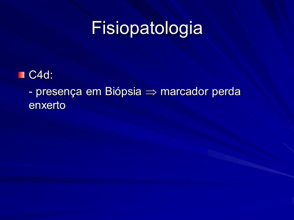 Fisiopatologia C4d: - presença em Biópsia  marcador perda enxerto