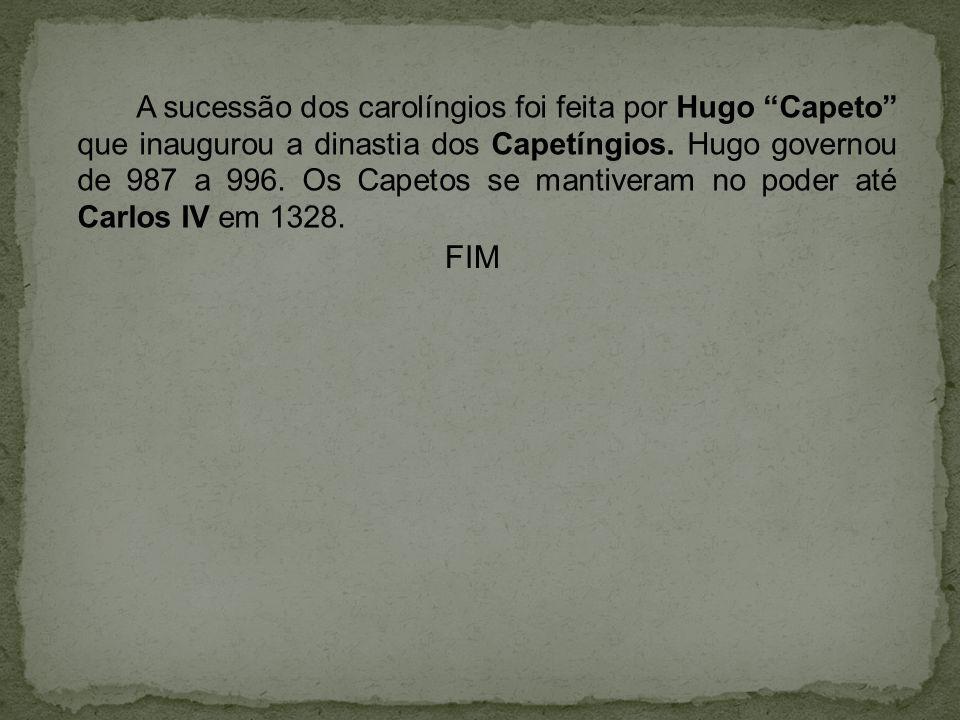A sucessão dos carolíngios foi feita por Hugo Capeto que inaugurou a dinastia dos Capetíngios. Hugo governou de 987 a 996. Os Capetos se mantiveram no poder até Carlos IV em 1328.