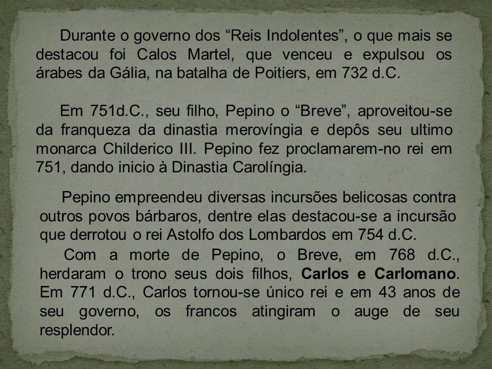 Durante o governo dos Reis Indolentes , o que mais se destacou foi Calos Martel, que venceu e expulsou os árabes da Gália, na batalha de Poitiers, em 732 d.C.