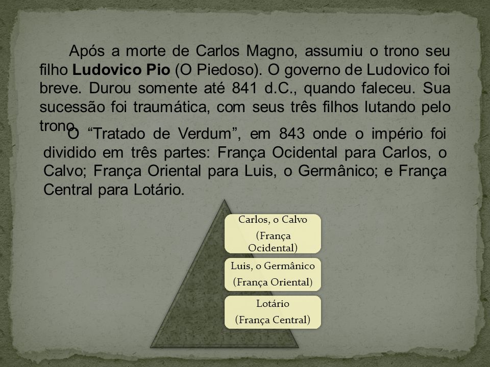 Após a morte de Carlos Magno, assumiu o trono seu filho Ludovico Pio (O Piedoso). O governo de Ludovico foi breve. Durou somente até 841 d.C., quando faleceu. Sua sucessão foi traumática, com seus três filhos lutando pelo trono.