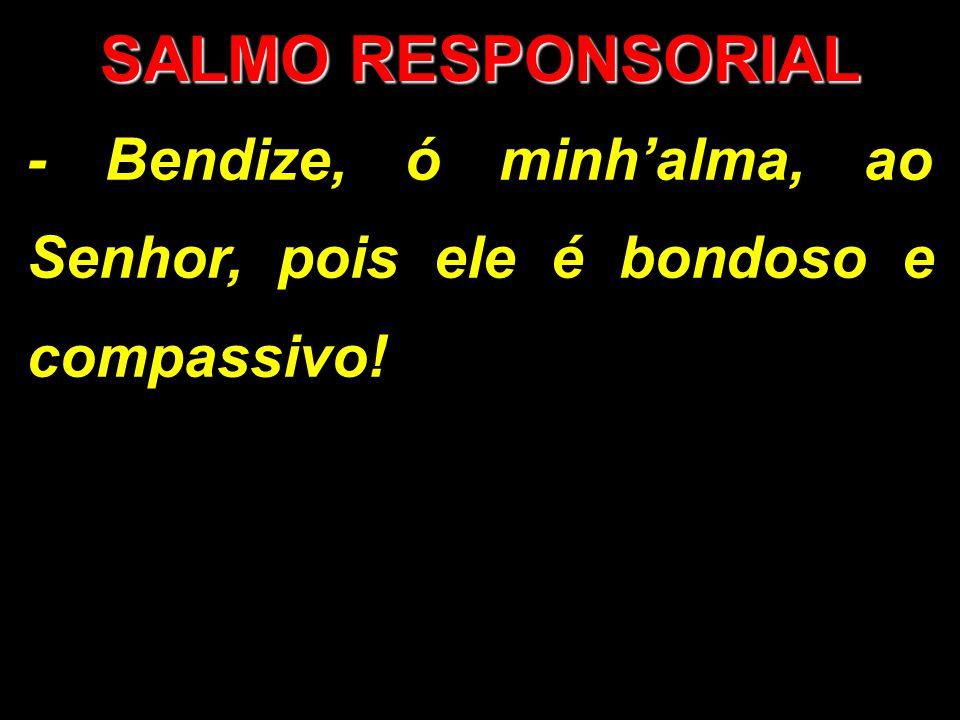 SALMO RESPONSORIAL - Bendize, ó minh'alma, ao Senhor, pois ele é bondoso e compassivo!
