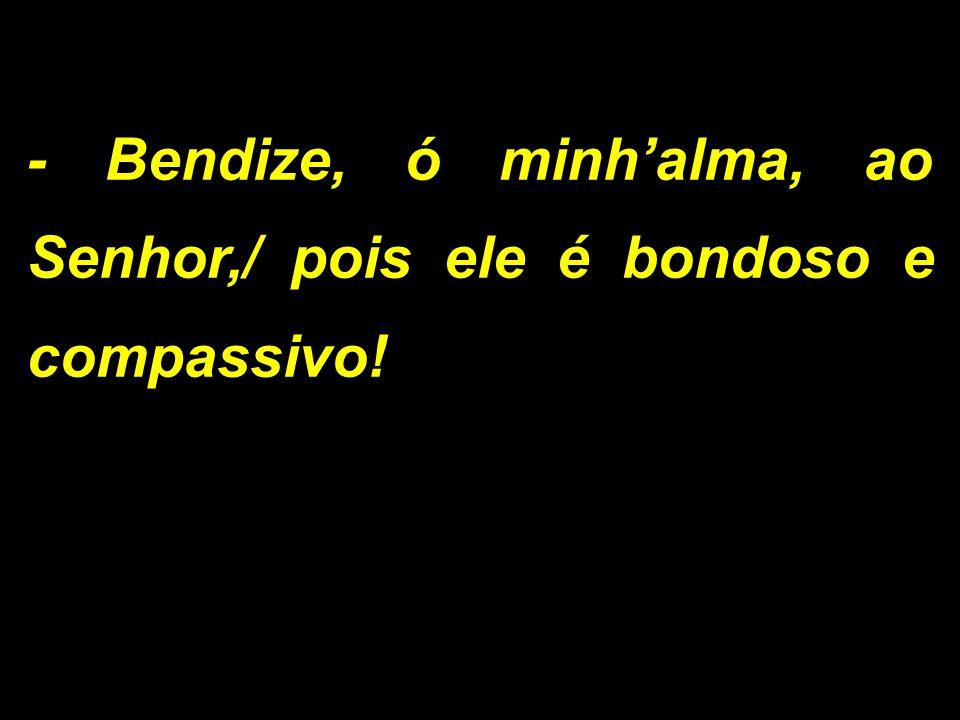 - Bendize, ó minh'alma, ao Senhor,/ pois ele é bondoso e compassivo!