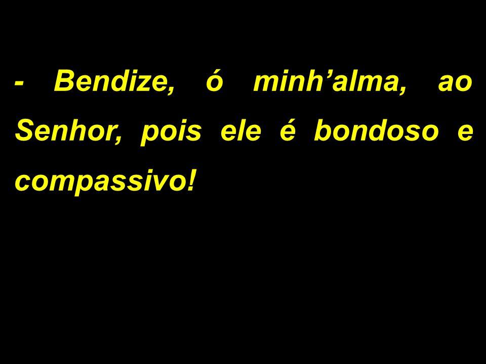 - Bendize, ó minh'alma, ao Senhor, pois ele é bondoso e compassivo!
