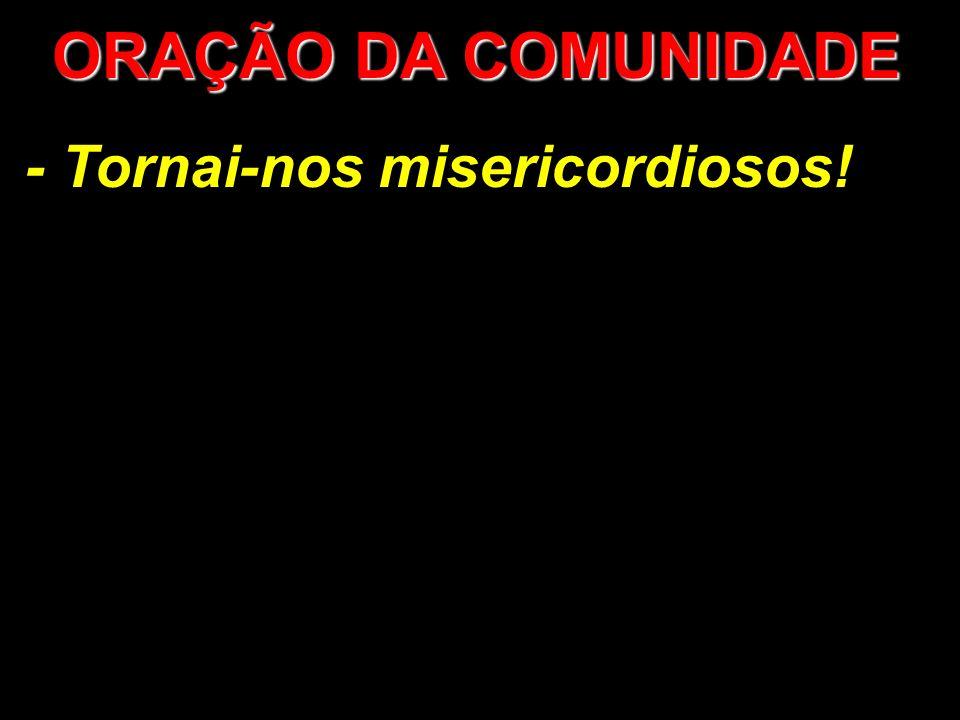 ORAÇÃO DA COMUNIDADE - Tornai-nos misericordiosos!