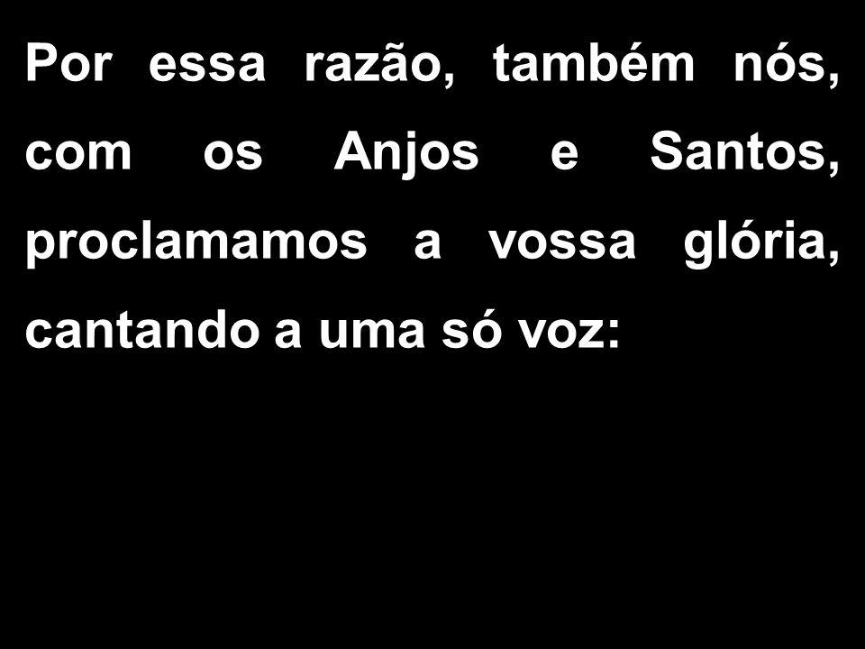 Por essa razão, também nós, com os Anjos e Santos, proclamamos a vossa glória, cantando a uma só voz: