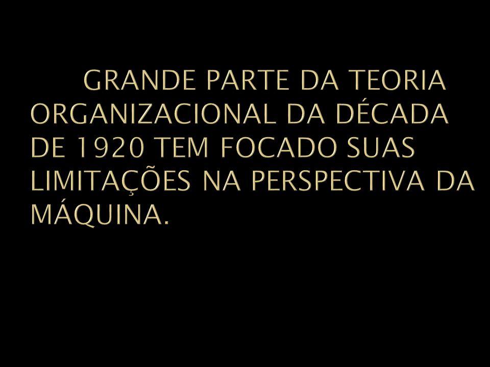 GRANDE PARTE DA TEORIA ORGANIZACIONAL DA DÉCADA DE 1920 TEM FOCADO SUAS LIMITAÇÕES NA PERSPECTIVA DA MÁQUINA.