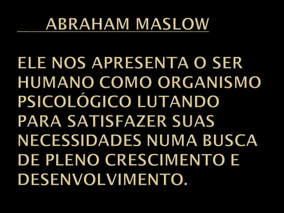 ABRAHAM MASLOW ELE NOS APRESENTA O SER HUMANO COMO ORGANISMO PSICOLÓGICO LUTANDO PARA SATISFAZER SUAS NECESSIDADES NUMA BUSCA DE PLENO CRESCIMENTO E DESENVOLVIMENTO.