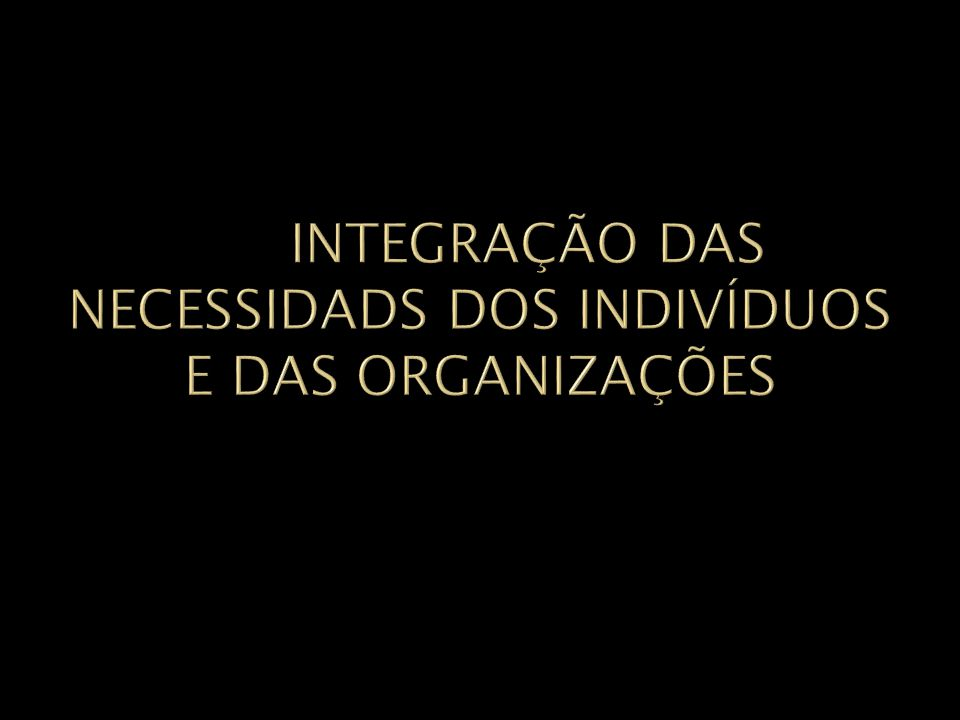 INTEGRAÇÃO DAS NECESSIDADS DOS INDIVÍDUOS E DAS ORGANIZAÇÕES