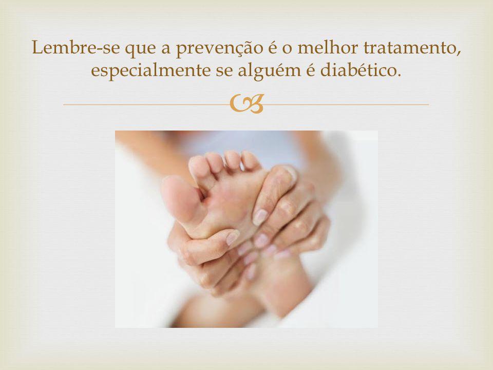 Lembre-se que a prevenção é o melhor tratamento, especialmente se alguém é diabético.