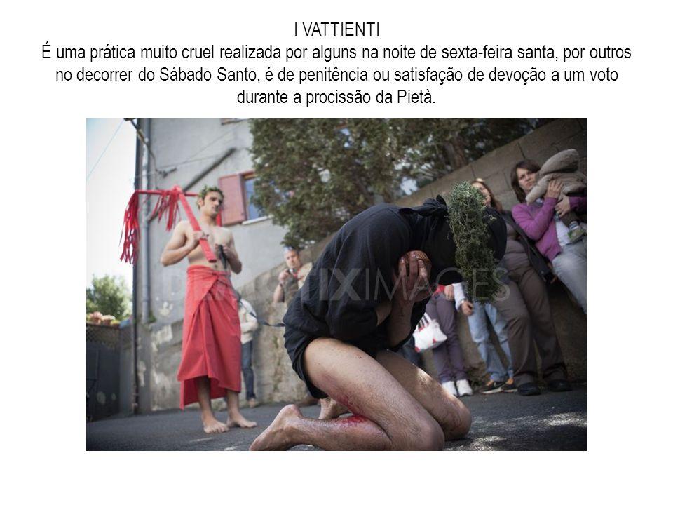I VATTIENTI É uma prática muito cruel realizada por alguns na noite de sexta-feira santa, por outros no decorrer do Sábado Santo, é de penitência ou satisfação de devoção a um voto durante a procissão da Pietà.