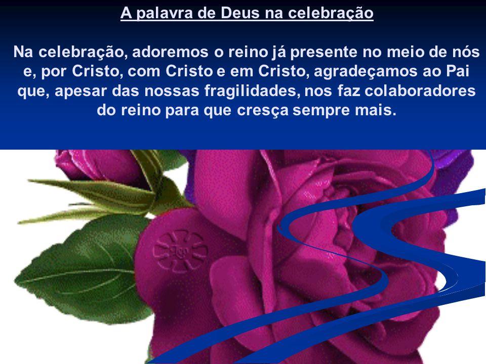 A palavra de Deus na celebração Na celebração, adoremos o reino já presente no meio de nós e, por Cristo, com Cristo e em Cristo, agradeçamos ao Pai que, apesar das nossas fragilidades, nos faz colaboradores do reino para que cresça sempre mais.