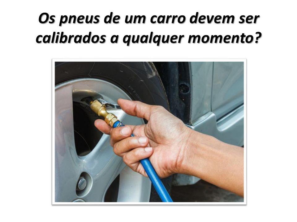 Os pneus de um carro devem ser calibrados a qualquer momento