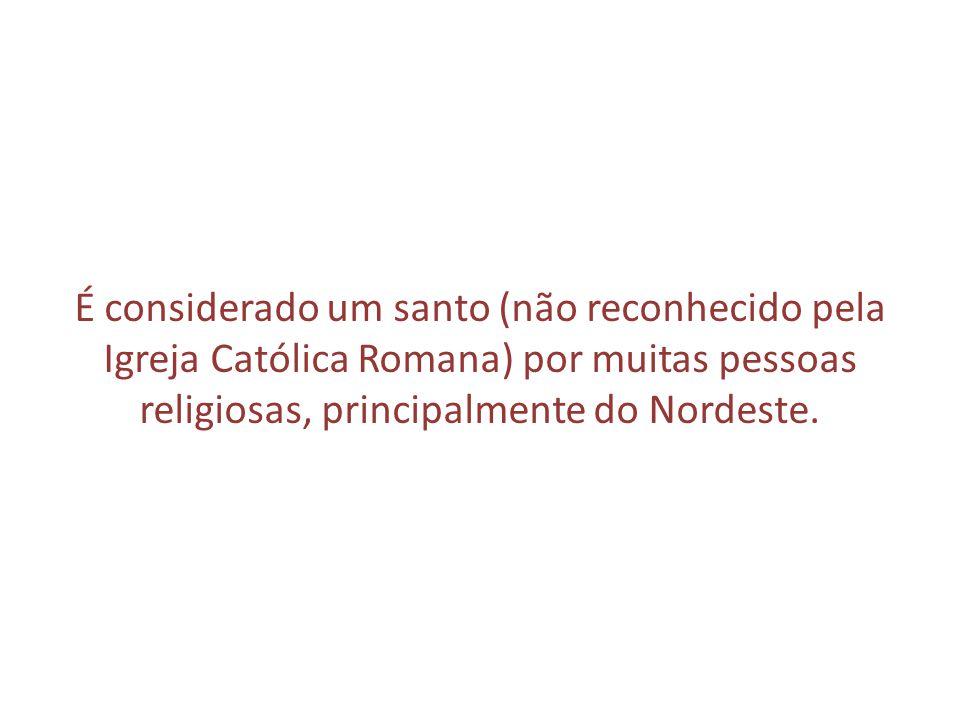 É considerado um santo (não reconhecido pela Igreja Católica Romana) por muitas pessoas religiosas, principalmente do Nordeste.