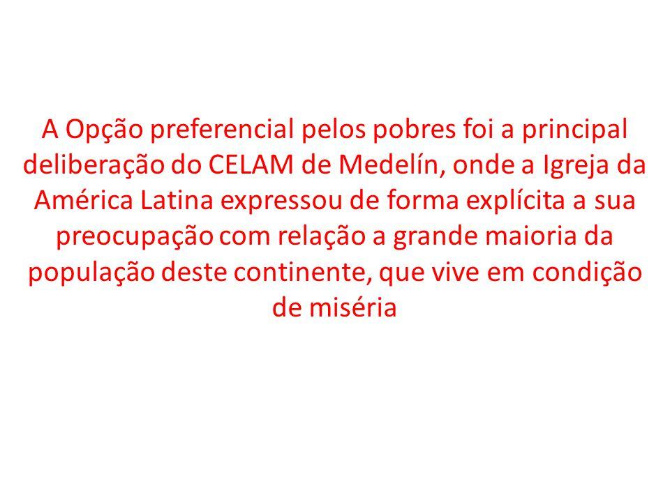 A Opção preferencial pelos pobres foi a principal deliberação do CELAM de Medelín, onde a Igreja da América Latina expressou de forma explícita a sua preocupação com relação a grande maioria da população deste continente, que vive em condição de miséria