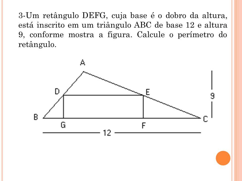 3-Um retângulo DEFG, cuja base é o dobro da altura, está inscrito em um triângulo ABC de base 12 e altura 9, conforme mostra a figura.