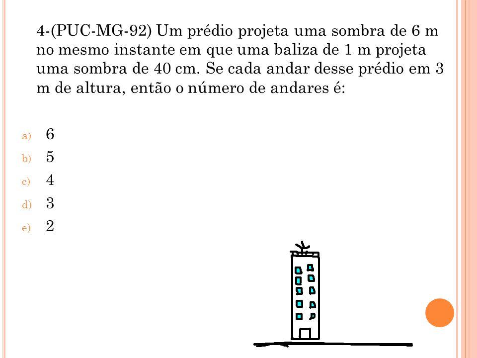 4-(PUC-MG-92) Um prédio projeta uma sombra de 6 m no mesmo instante em que uma baliza de 1 m projeta uma sombra de 40 cm. Se cada andar desse prédio em 3 m de altura, então o número de andares é: