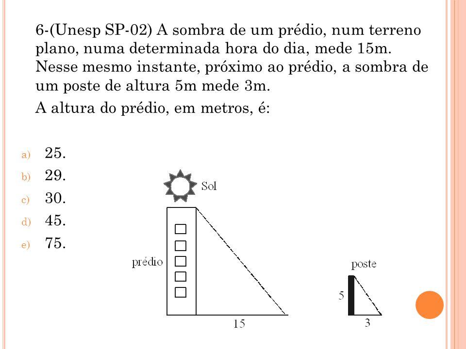 6-(Unesp SP-02) A sombra de um prédio, num terreno plano, numa determinada hora do dia, mede 15m. Nesse mesmo instante, próximo ao prédio, a sombra de um poste de altura 5m mede 3m.