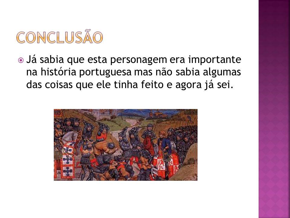 Conclusão Já sabia que esta personagem era importante na história portuguesa mas não sabia algumas das coisas que ele tinha feito e agora já sei.