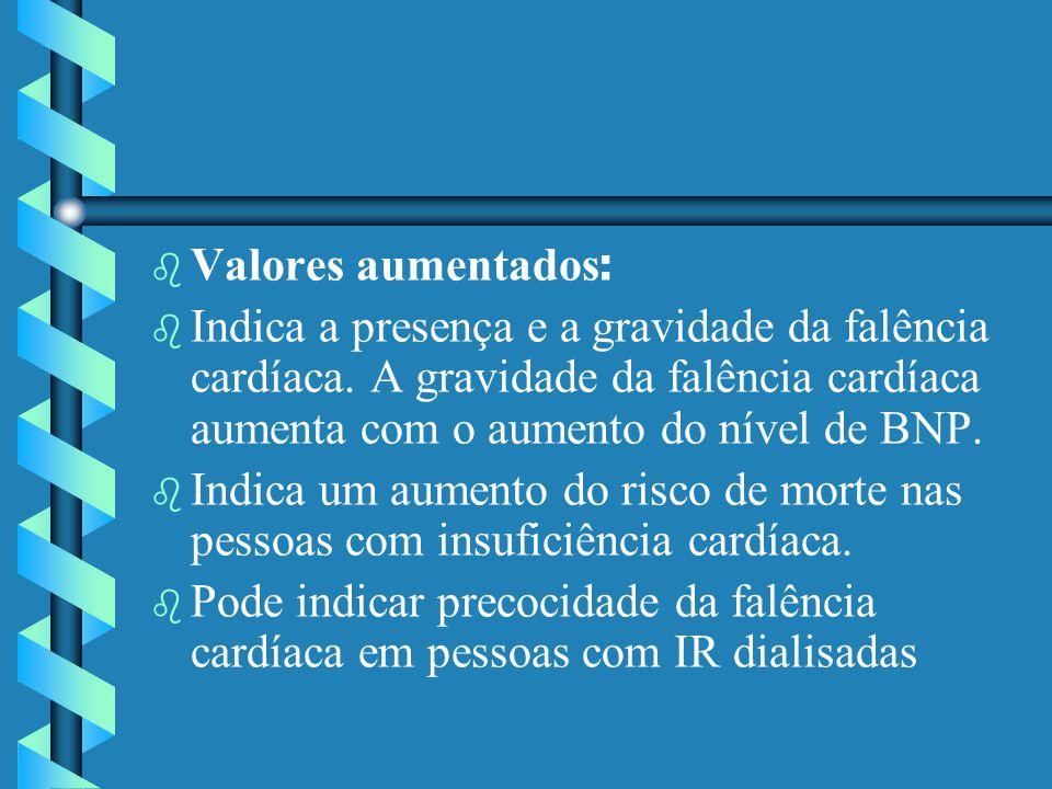 Valores aumentados: Indica a presença e a gravidade da falência cardíaca. A gravidade da falência cardíaca aumenta com o aumento do nível de BNP.