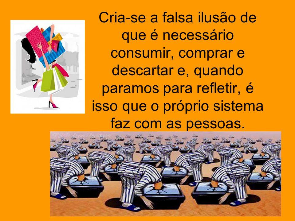 Cria-se a falsa ilusão de que é necessário consumir, comprar e descartar e, quando paramos para refletir, é isso que o próprio sistema faz com as pessoas.