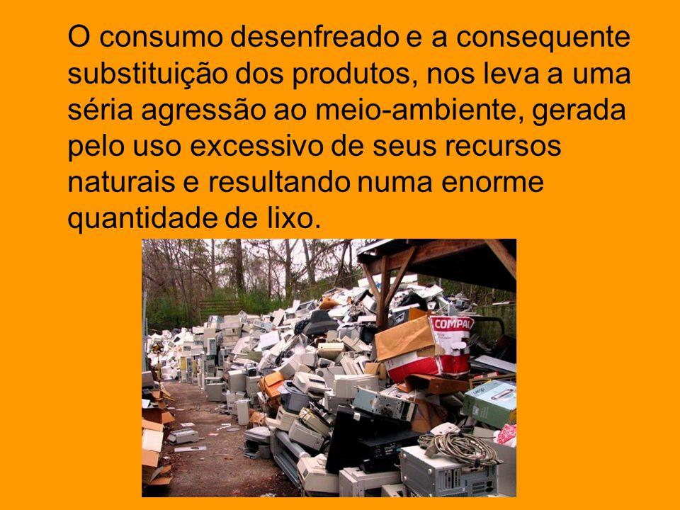 O consumo desenfreado e a consequente substituição dos produtos, nos leva a uma séria agressão ao meio-ambiente, gerada pelo uso excessivo de seus recursos naturais e resultando numa enorme quantidade de lixo.