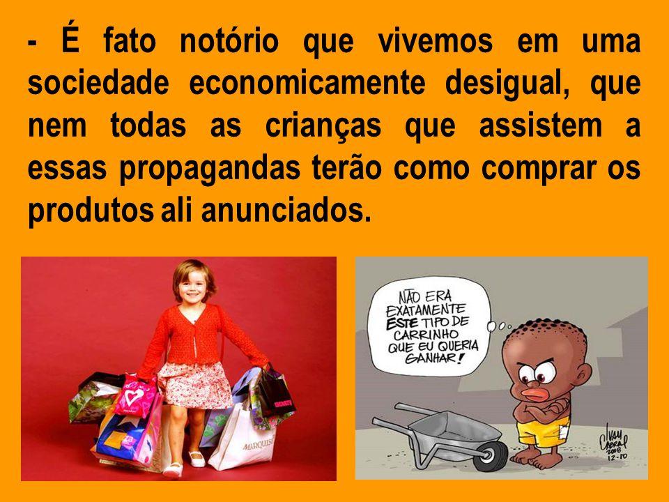 - É fato notório que vivemos em uma sociedade economicamente desigual, que nem todas as crianças que assistem a essas propagandas terão como comprar os produtos ali anunciados.