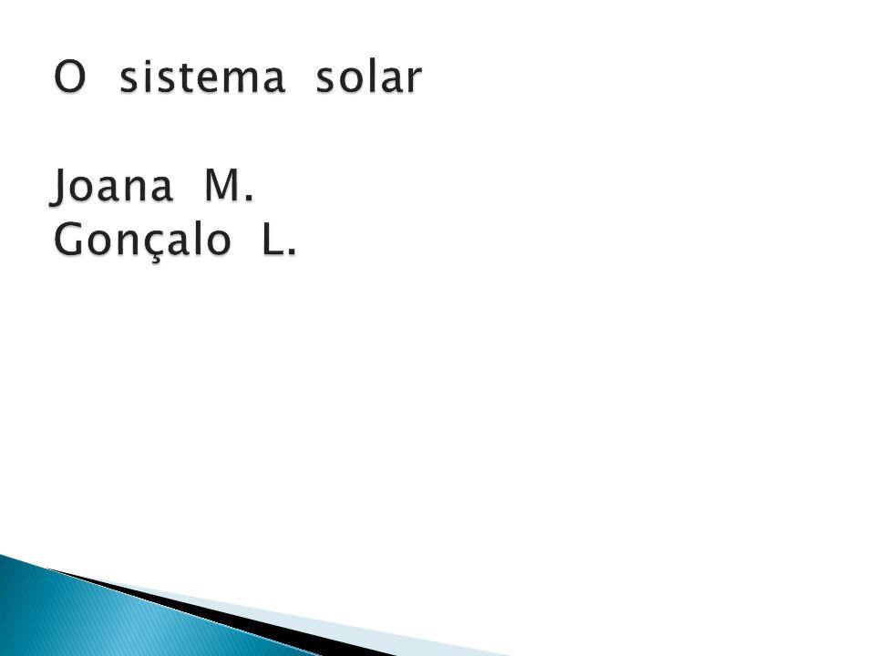 O sistema solar Joana M. Gonçalo L.